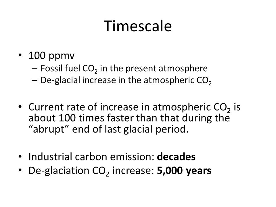 Timescale 100 ppmv – Fossil fuel CO 2 in the present atmosphere – De-glacial increase in the atmospheric CO 2 Current rate of increase in atmospheric CO 2 is about 100 times faster than that during the abrupt end of last glacial period.