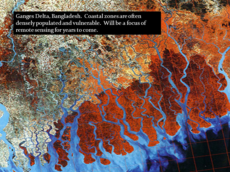 Ganges Delta, Bangladesh. Coastal zones are often densely populated and vulnerable. Will be a focus of remote sensing for years to come.