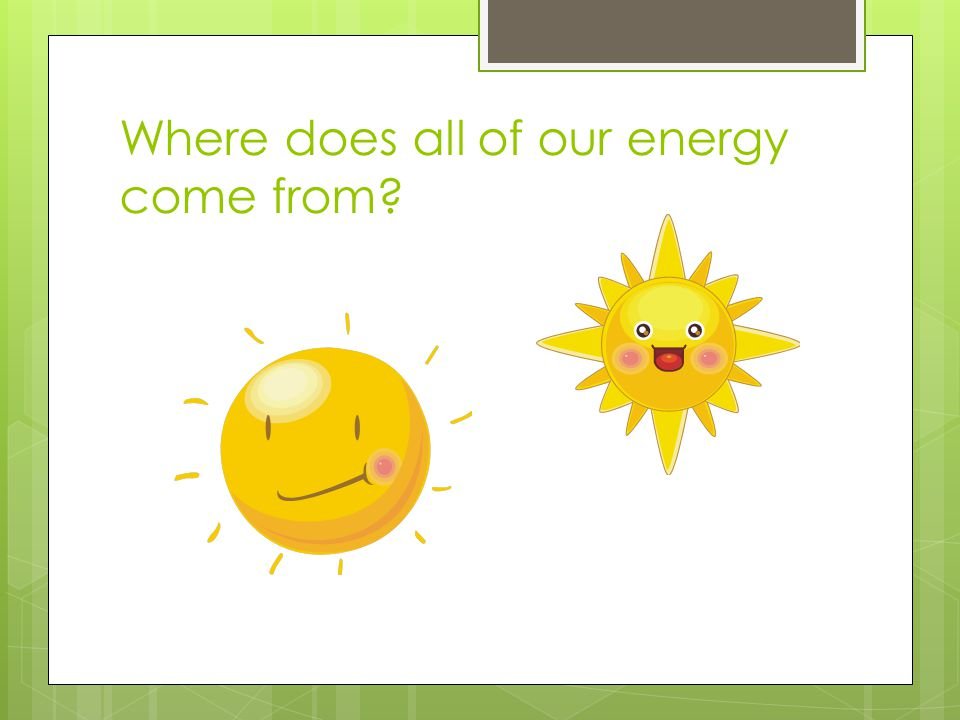 Where does all of our energy come from