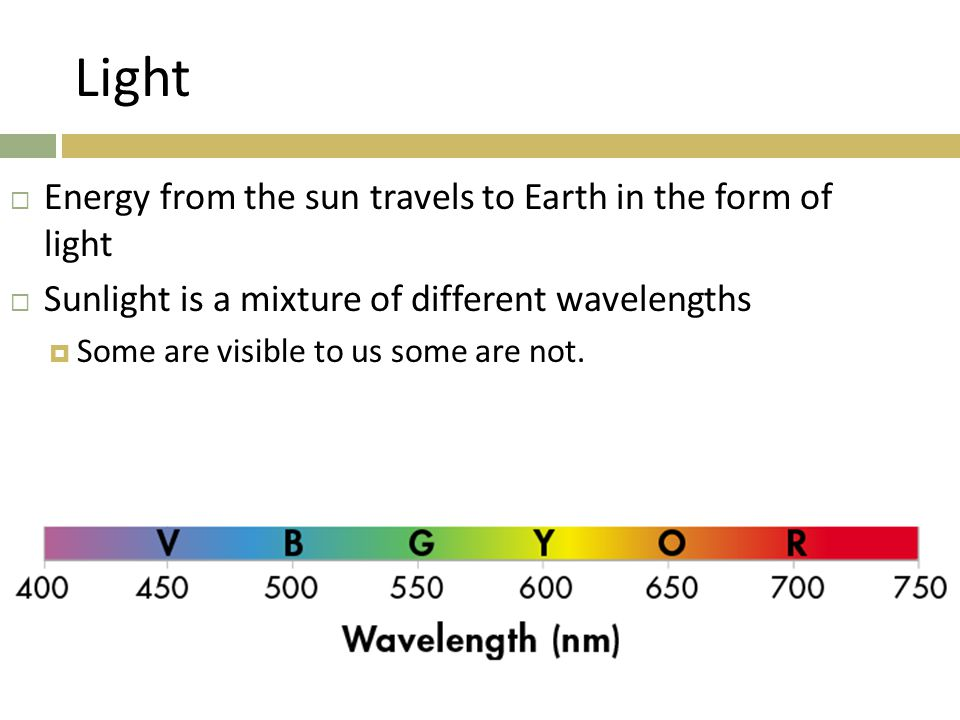 Light  Energy from the sun travels to Earth in the form of light  Sunlight is a mixture of different wavelengths  Some are visible to us some are n