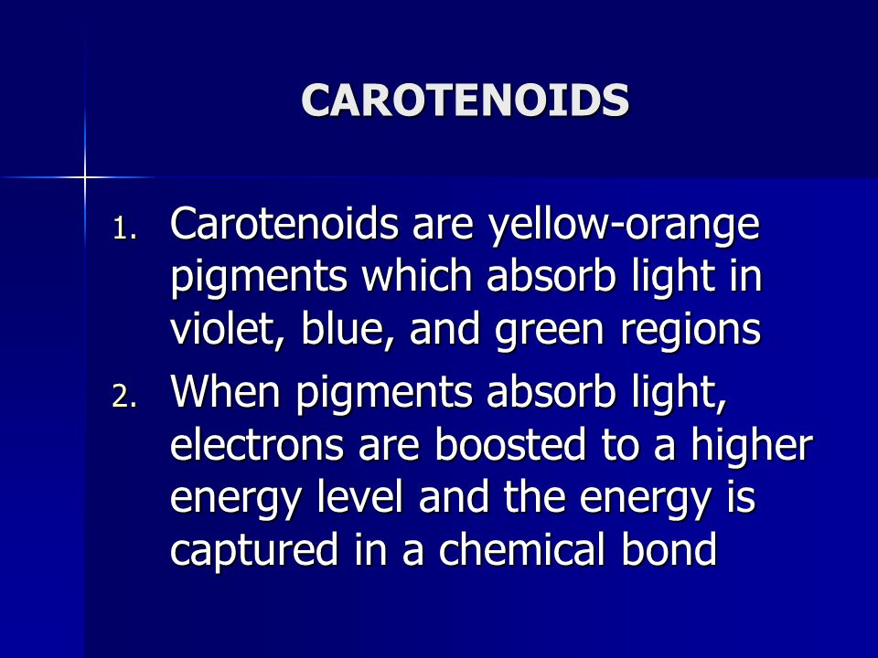 CAROTENOIDS 1. Carotenoids are yellow-orange pigments which absorb light in violet, blue, and green regions 2. When pigments absorb light, electrons a