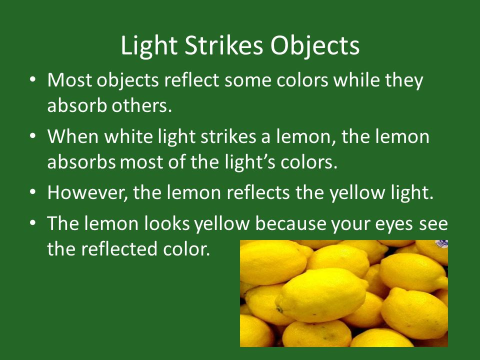Light Strikes Objects Most objects reflect some colors while they absorb others.
