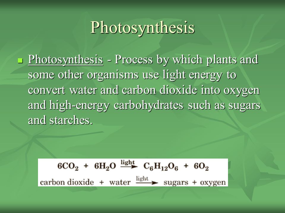 Photosynthesis Photosynthesis - Process by which plants and some other organisms use light energy to convert water and carbon dioxide into oxygen and