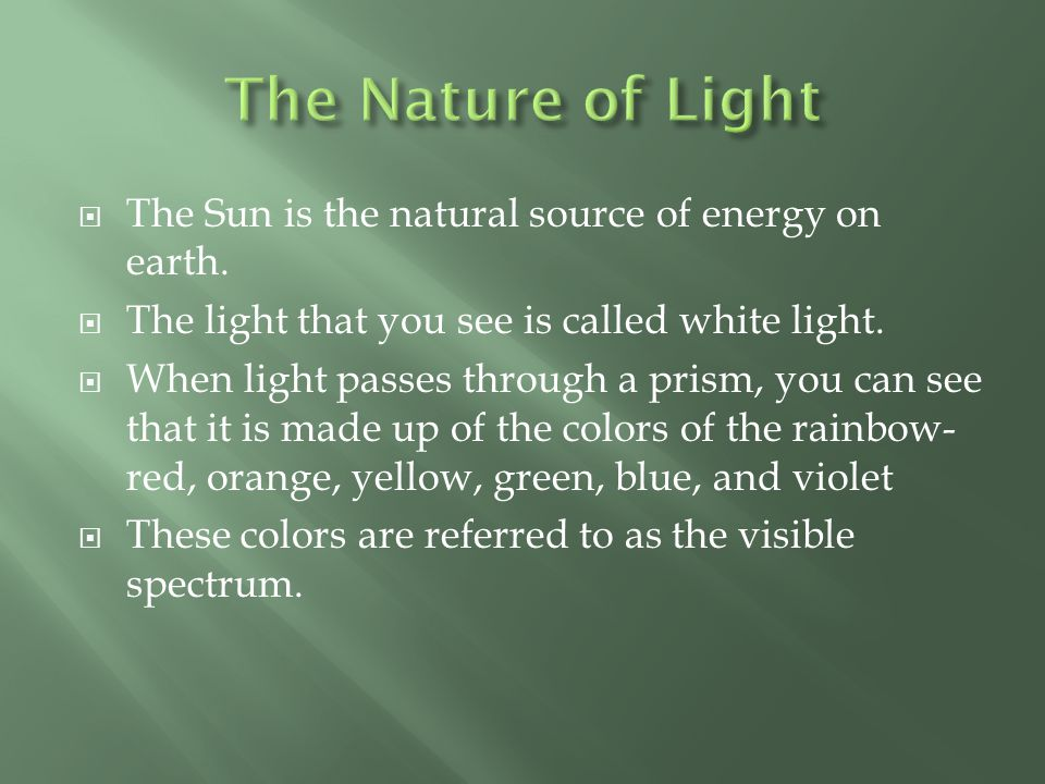  The Sun is the natural source of energy on earth.  The light that you see is called white light.  When light passes through a prism, you can see t