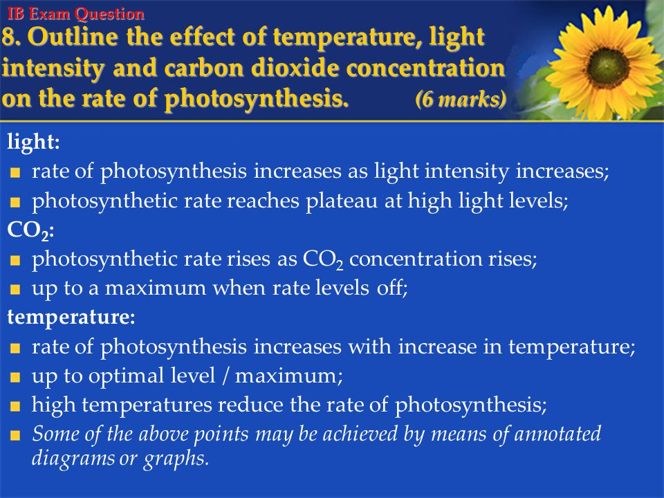 8. Outline the effect of temperature, light intensity and carbon dioxide concentration on the rate of photosynthesis. (6 marks) light: rate of photosy