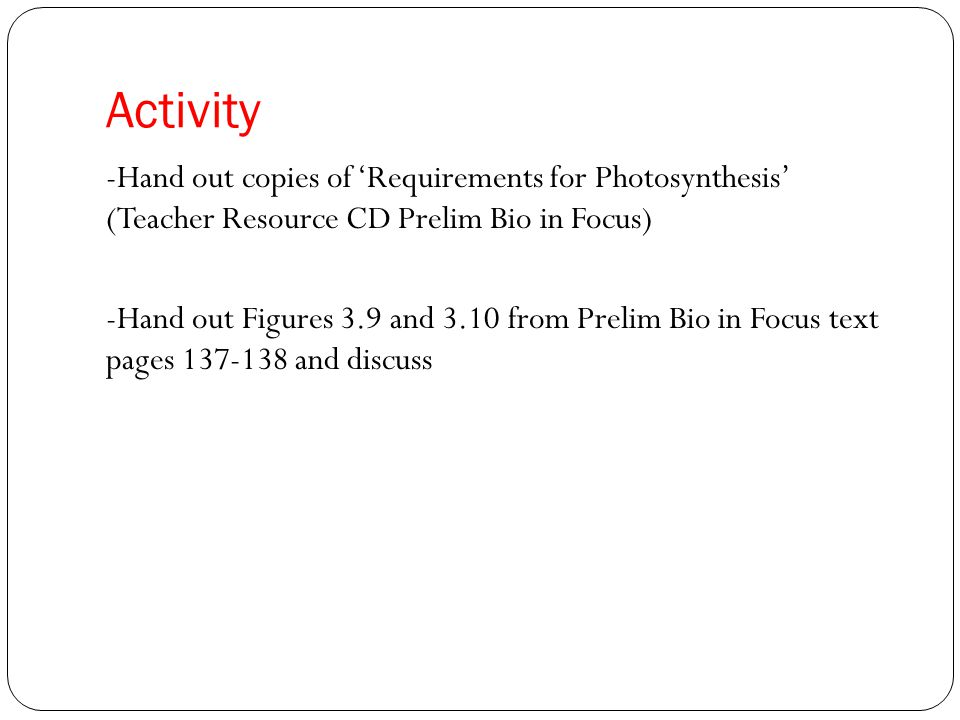 Activity -Hand out copies of 'Requirements for Photosynthesis' (Teacher Resource CD Prelim Bio in Focus) -Hand out Figures 3.9 and 3.10 from Prelim Bio in Focus text pages 137-138 and discuss