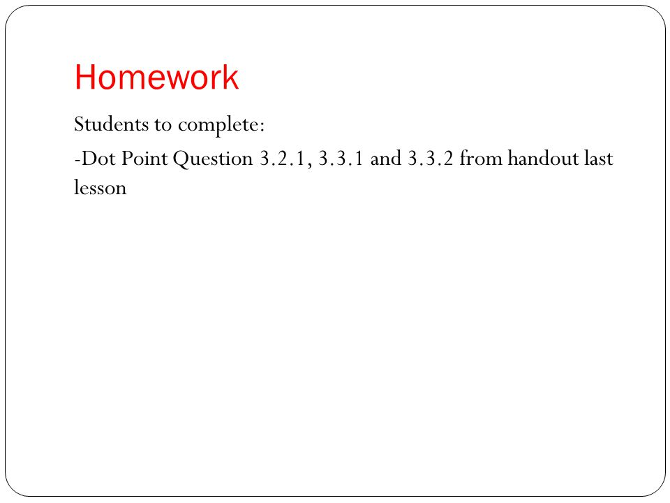 Homework Students to complete: -Dot Point Question 3.2.1, 3.3.1 and 3.3.2 from handout last lesson