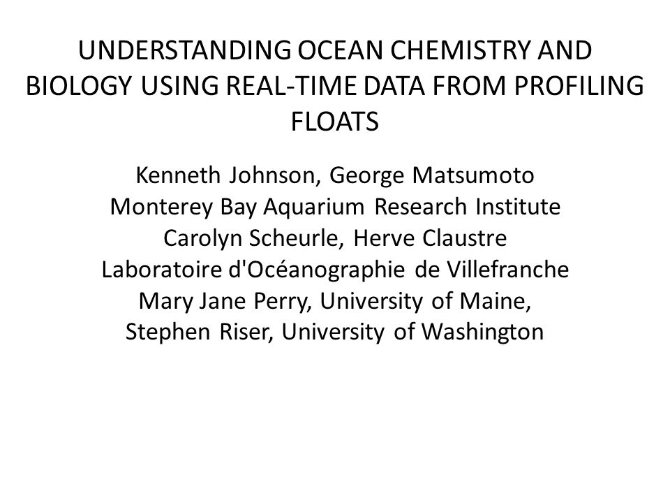 UNDERSTANDING OCEAN CHEMISTRY AND BIOLOGY USING REAL-TIME DATA FROM PROFILING FLOATS Kenneth Johnson, George Matsumoto Monterey Bay Aquarium Research