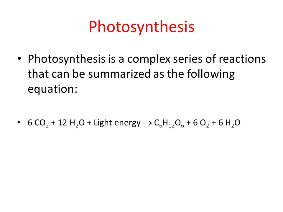 Photosynthesis Photosynthesis is a complex series of reactions that can be summarized as the following equation: 6 CO 2 + 12 H 2 O + Light energy  C 6 H 12 O 6 + 6 O 2 + 6 H 2 O