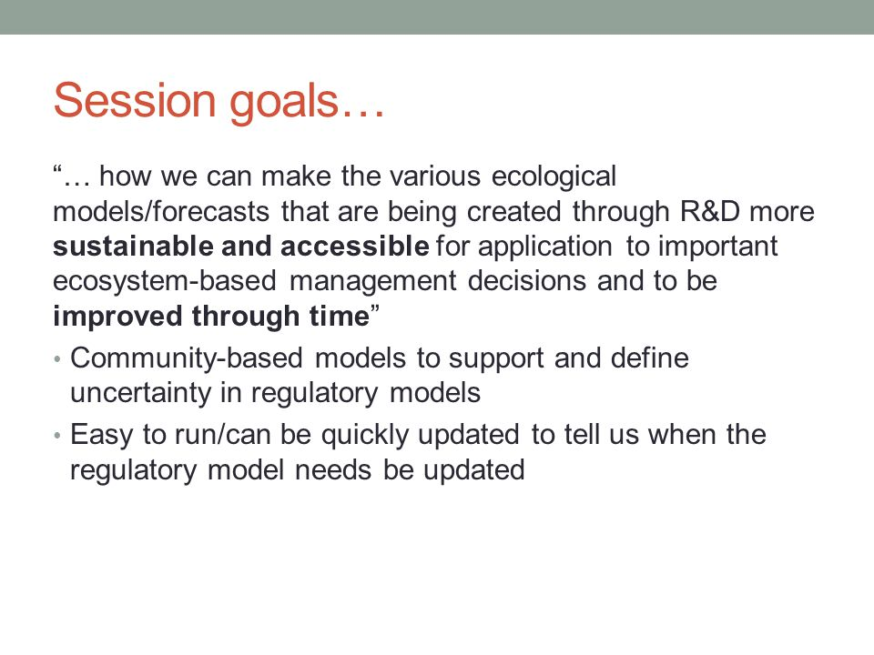 "Session goals… ""… how we can make the various ecological models/forecasts that are being created through R&D more sustainable and accessible for appli"