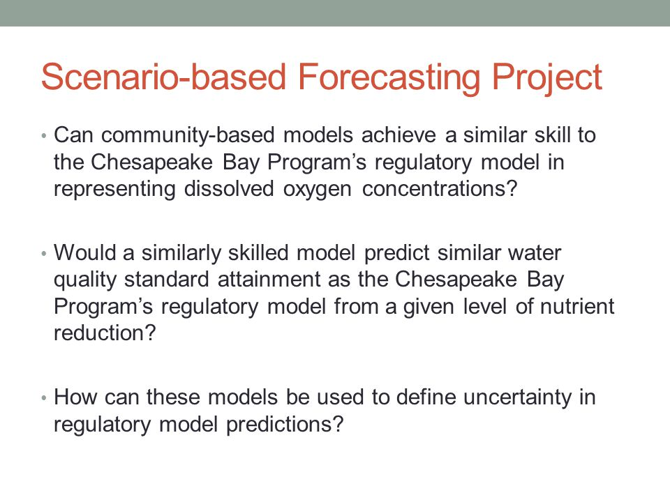 Scenario-based Forecasting Project Can community-based models achieve a similar skill to the Chesapeake Bay Program's regulatory model in representing dissolved oxygen concentrations.