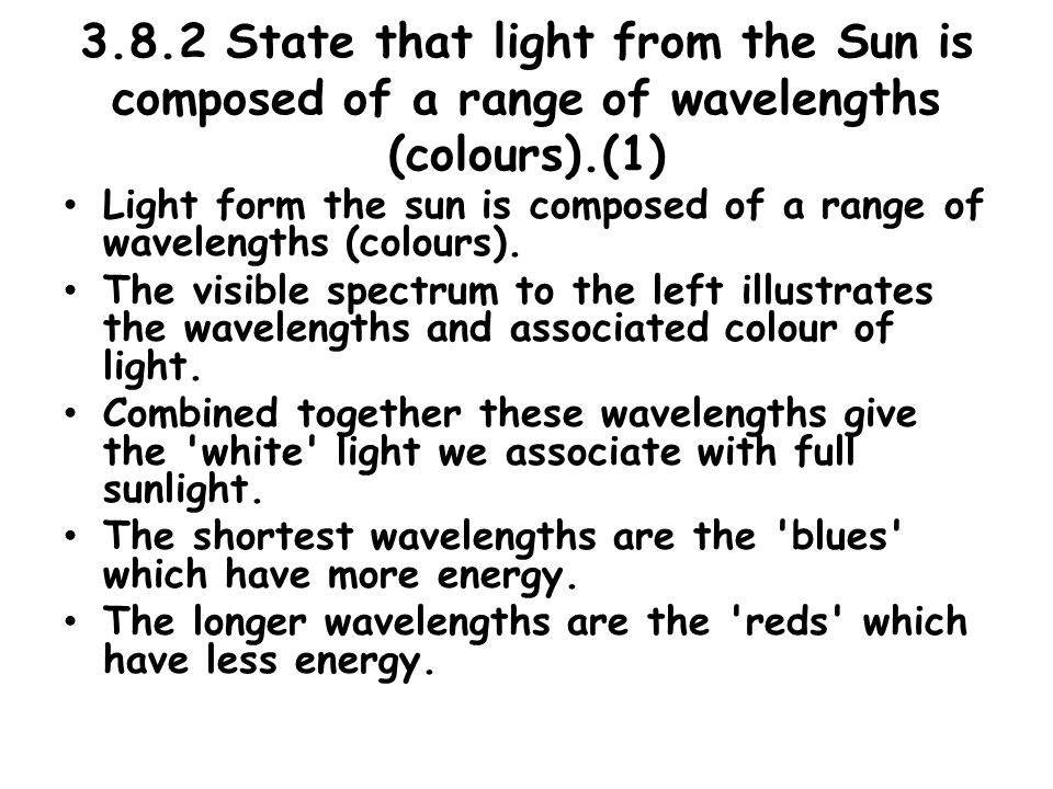 3.8.2 State that light from the Sun is composed of a range of wavelengths (colours).(1) Light form the sun is composed of a range of wavelengths (colours).