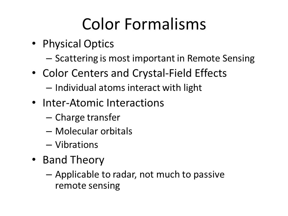 Color Formalisms Physical Optics – Scattering is most important in Remote Sensing Color Centers and Crystal-Field Effects – Individual atoms interact with light Inter-Atomic Interactions – Charge transfer – Molecular orbitals – Vibrations Band Theory – Applicable to radar, not much to passive remote sensing