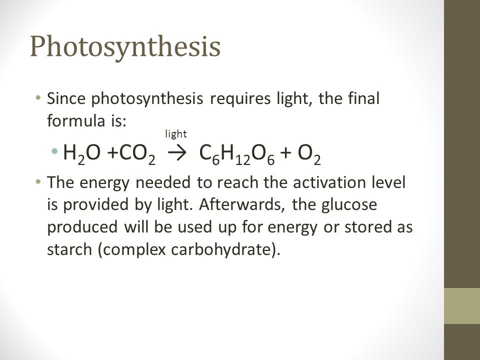Photosynthesis Since photosynthesis requires light, the final formula is: H 2 O +CO 2 → C 6 H 12 O 6 + O 2 The energy needed to reach the activation level is provided by light.