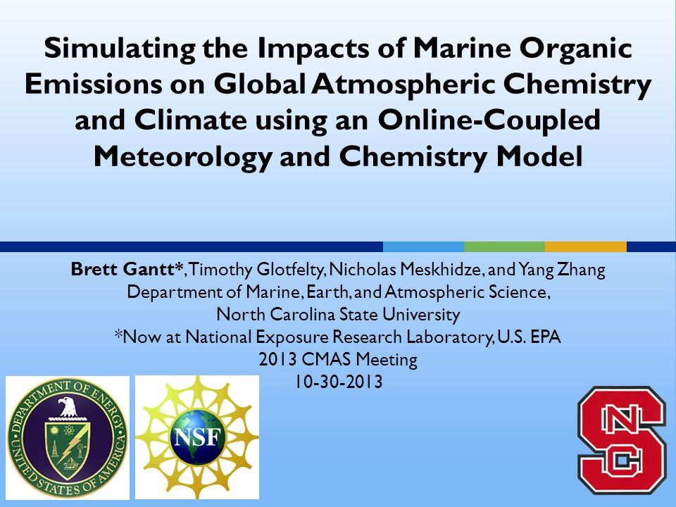 Simulating the Impacts of Marine Organic Emissions on Global Atmospheric Chemistry and Climate using an Online-Coupled Meteorology and Chemistry Model Brett Gantt*, Timothy Glotfelty, Nicholas Meskhidze, and Yang Zhang Department of Marine, Earth, and Atmospheric Science, North Carolina State University *Now at National Exposure Research Laboratory, U.S.