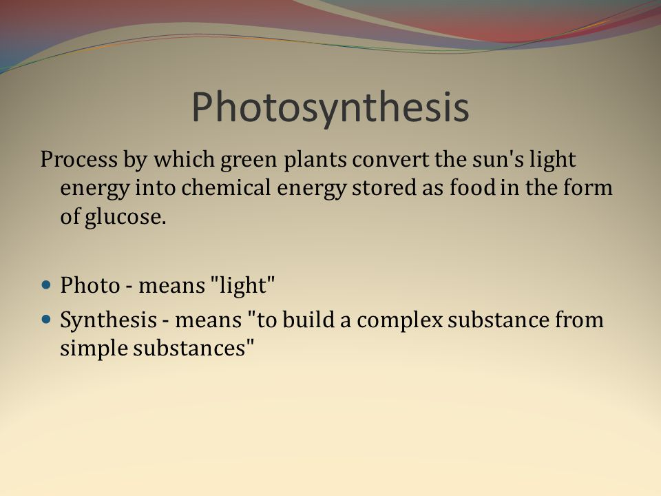 Photosynthesis Process by which green plants convert the sun's light energy into chemical energy stored as food in the form of glucose. Photo - means