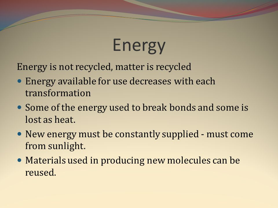 Energy Energy is not recycled, matter is recycled Energy available for use decreases with each transformation Some of the energy used to break bonds a