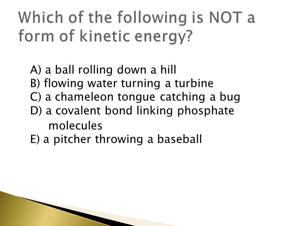 A) a ball rolling down a hill B) flowing water turning a turbine C) a chameleon tongue catching a bug D) a covalent bond linking phosphate molecules E) a pitcher throwing a baseball
