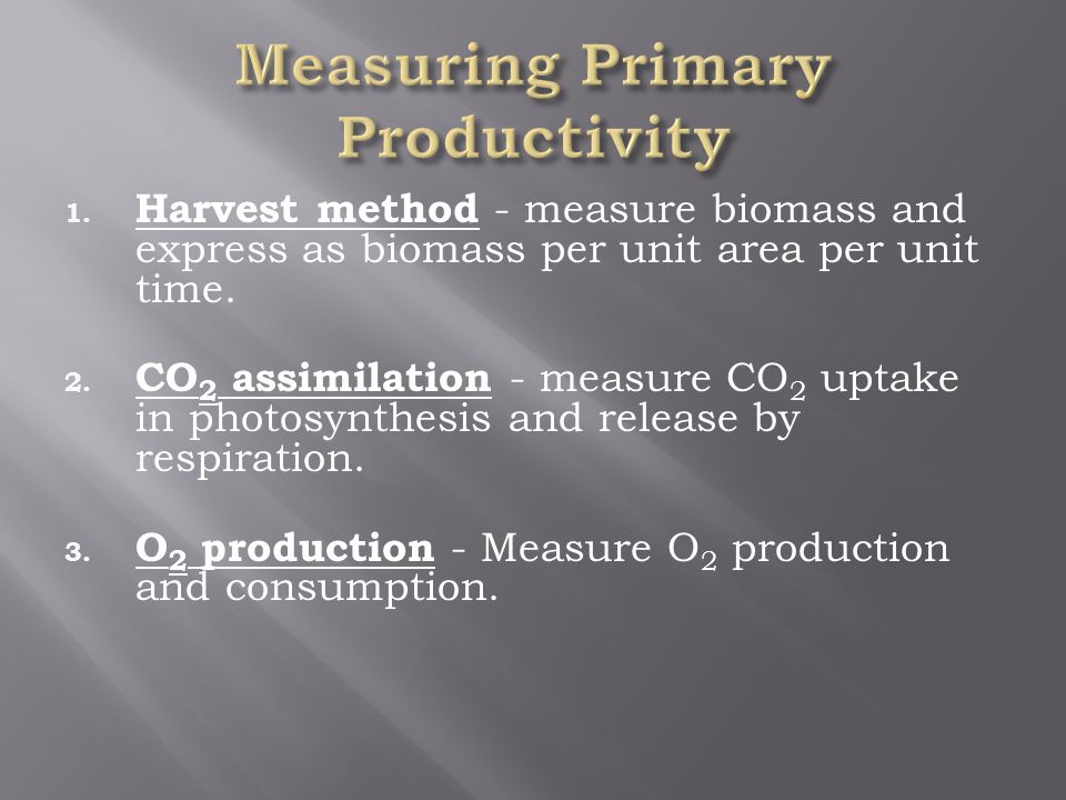 1. Harvest method - measure biomass and express as biomass per unit area per unit time.