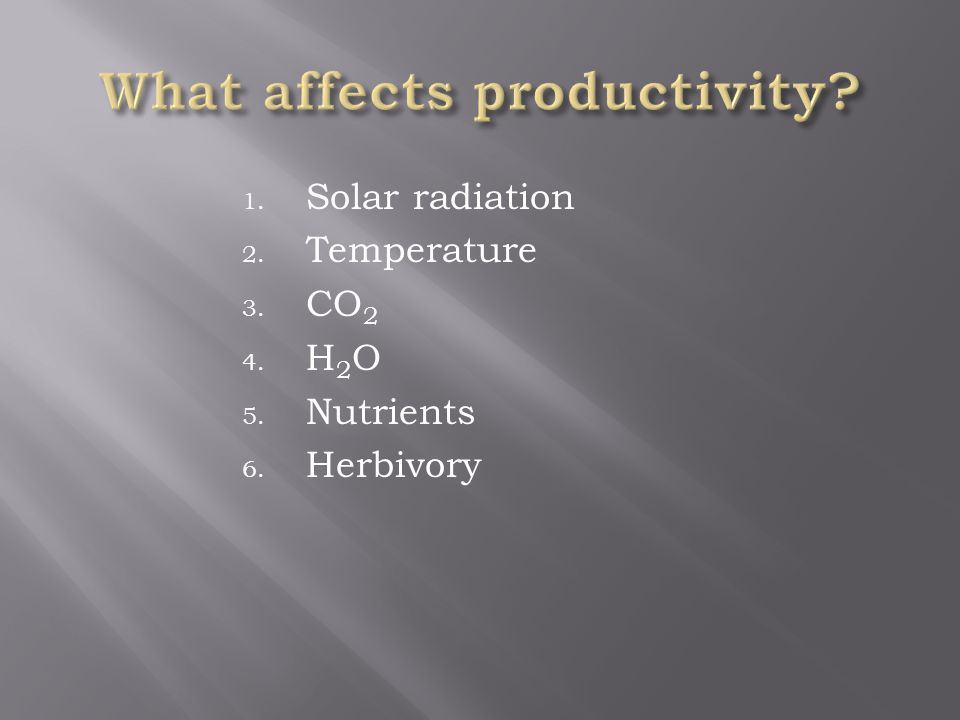 1. Solar radiation 2. Temperature 3. CO 2 4. H 2 O 5. Nutrients 6. Herbivory