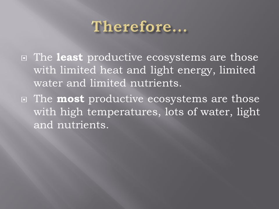  The least productive ecosystems are those with limited heat and light energy, limited water and limited nutrients.