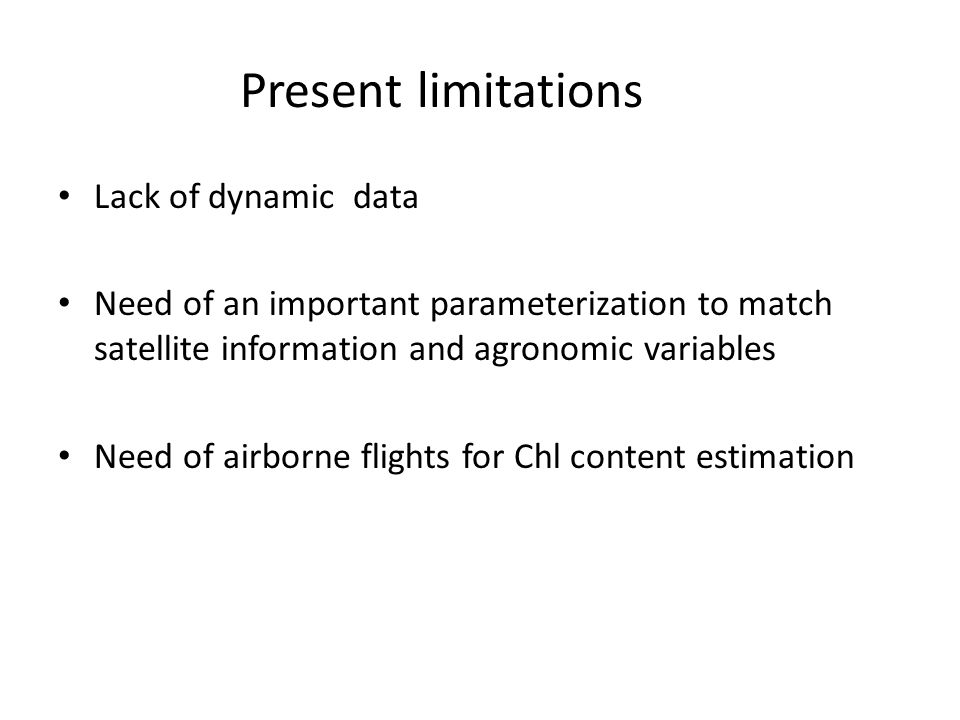 Present limitations Lack of dynamic data Need of an important parameterization to match satellite information and agronomic variables Need of airborne flights for Chl content estimation