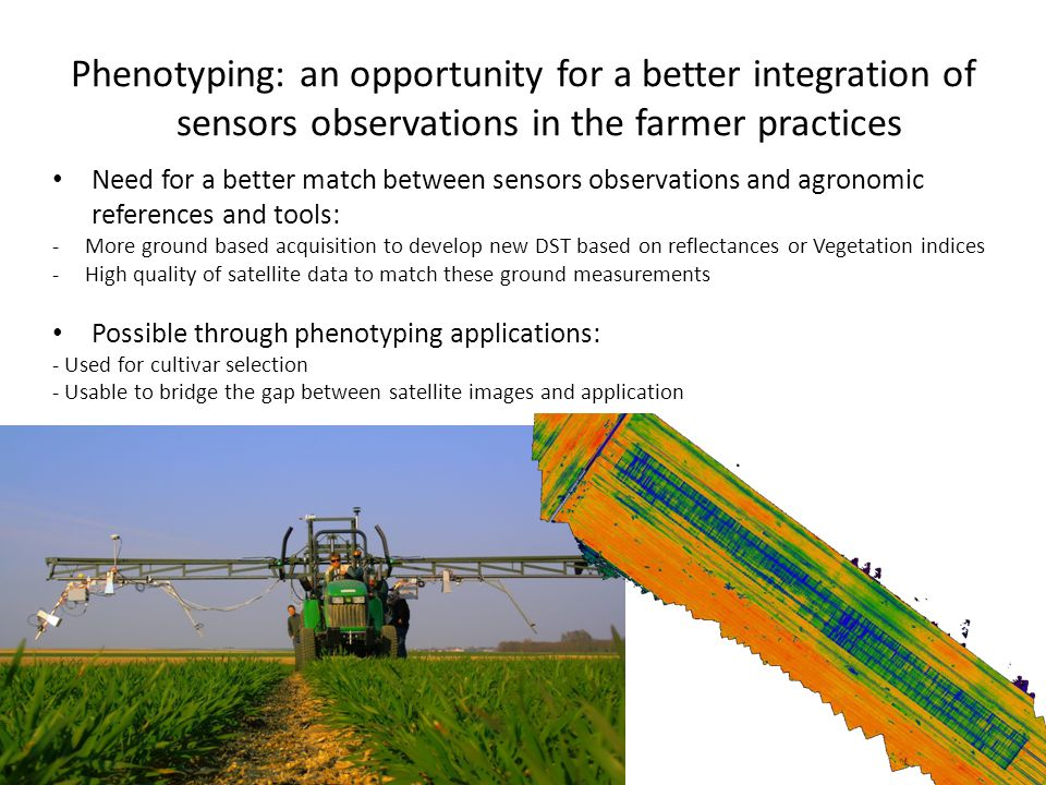 Phenotyping: an opportunity for a better integration of sensors observations in the farmer practices Need for a better match between sensors observations and agronomic references and tools: -More ground based acquisition to develop new DST based on reflectances or Vegetation indices -High quality of satellite data to match these ground measurements Possible through phenotyping applications: - Used for cultivar selection - Usable to bridge the gap between satellite images and application
