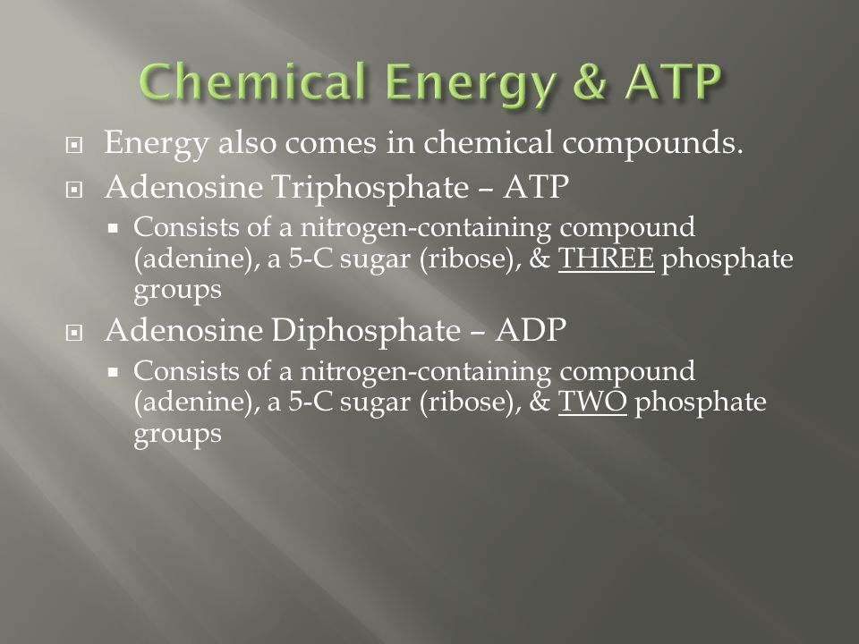  Energy also comes in chemical compounds.  Adenosine Triphosphate – ATP  Consists of a nitrogen-containing compound (adenine), a 5-C sugar (ribose)