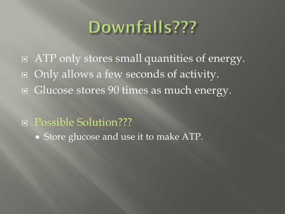  ATP only stores small quantities of energy. Only allows a few seconds of activity.