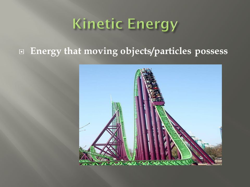  Energy that moving objects/particles possess