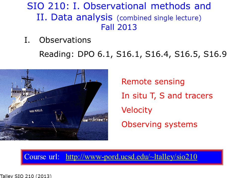 SIO 210: I. Observational methods and II. Data analysis (combined single lecture) Fall 2013 Remote sensing In situ T, S and tracers Velocity Observing
