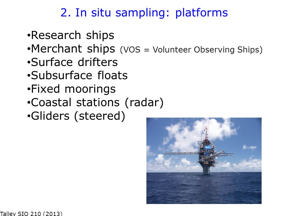 2. In situ sampling: platforms Research ships Merchant ships (VOS = Volunteer Observing Ships) Surface drifters Subsurface floats Fixed moorings Coast