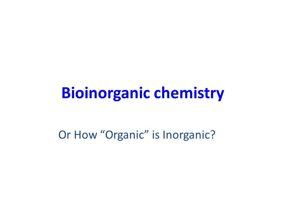 Bioinorganic chemistry Or How Organic is Inorganic?