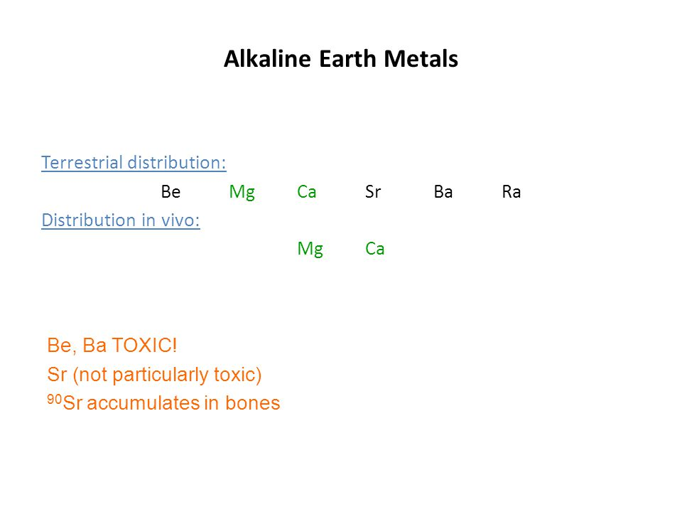 Alkaline Earth Metals Terrestrial distribution: Be MgCaSrBaRa Distribution in vivo: MgCa Be, Ba TOXIC! Sr (not particularly toxic) 90 Sr accumulates i