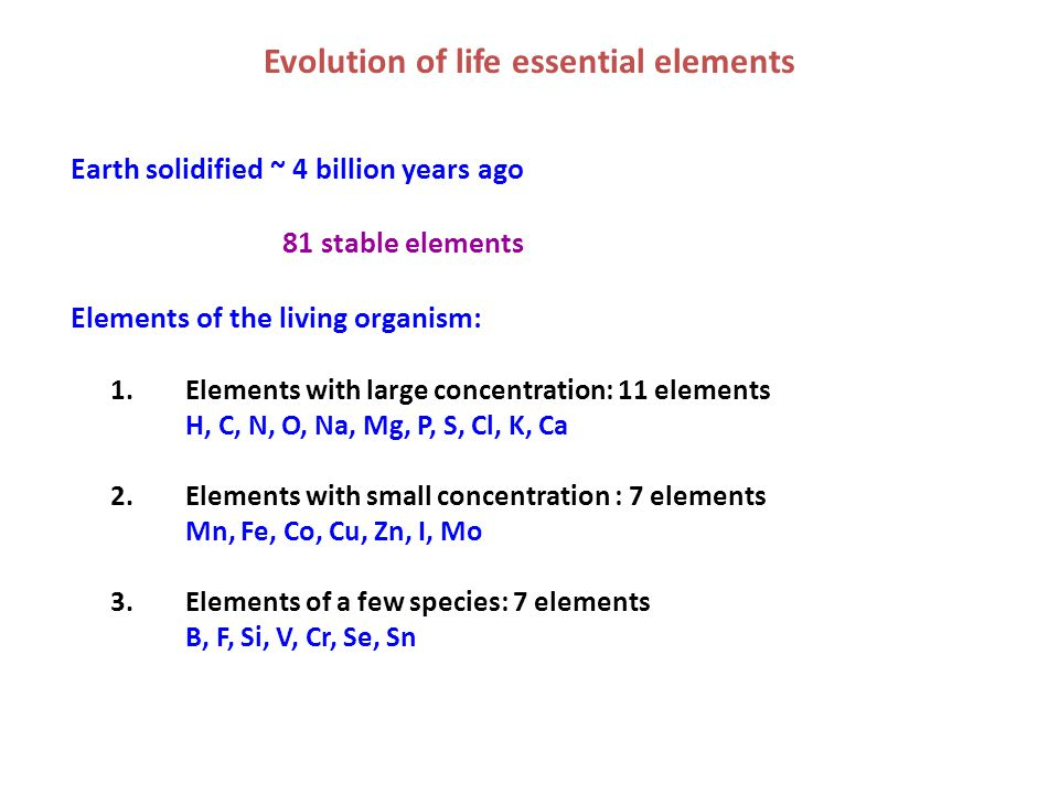 Evolution of life essential elements Earth solidified ~ 4 billion years ago 81 stable elements Elements of the living organism: 1.Elements with large