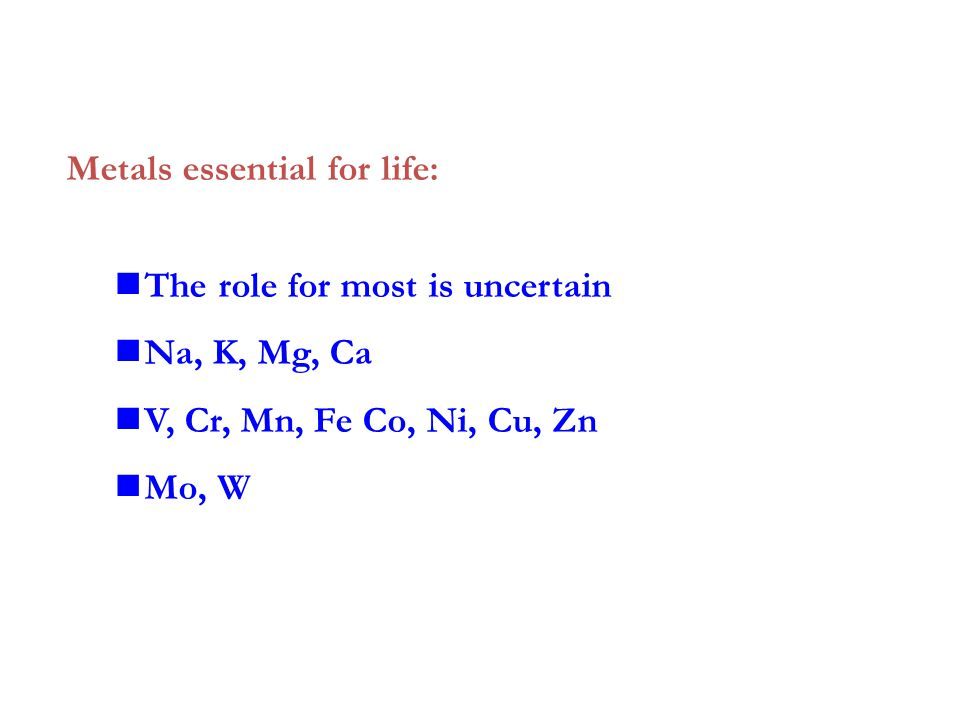 Metals essential for life: The role for most is uncertain Na, K, Mg, Ca V, Cr, Mn, Fe Co, Ni, Cu, Zn Mo, W