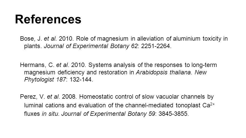 References Bose, J. et al. 2010. Role of magnesium in alleviation of aluminium toxicity in plants. Journal of Experimental Botany 62: 2251-2264. Herma