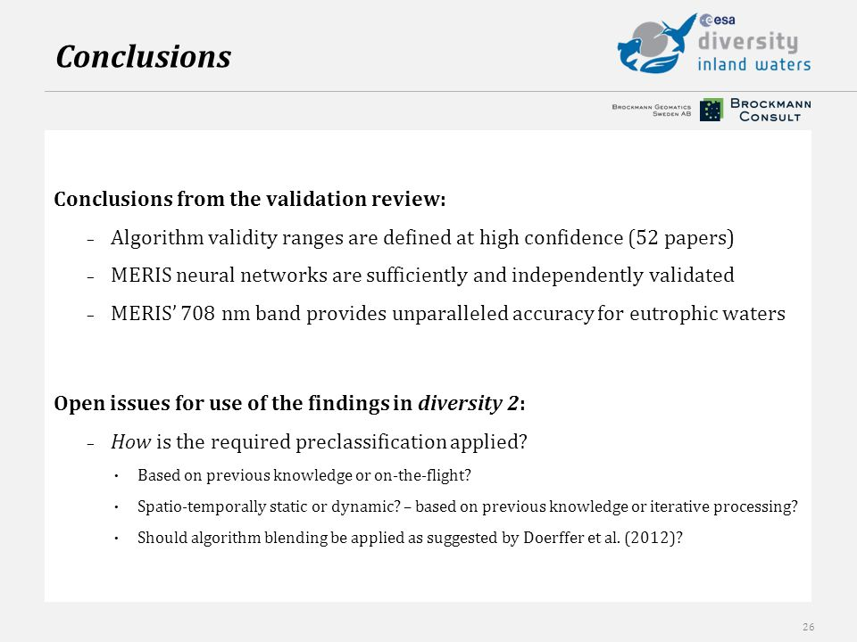 26 Conclusions from the validation review: – Algorithm validity ranges are defined at high confidence (52 papers) – MERIS neural networks are sufficiently and independently validated – MERIS' 708 nm band provides unparalleled accuracy for eutrophic waters Open issues for use of the findings in diversity 2: – How is the required preclassification applied.