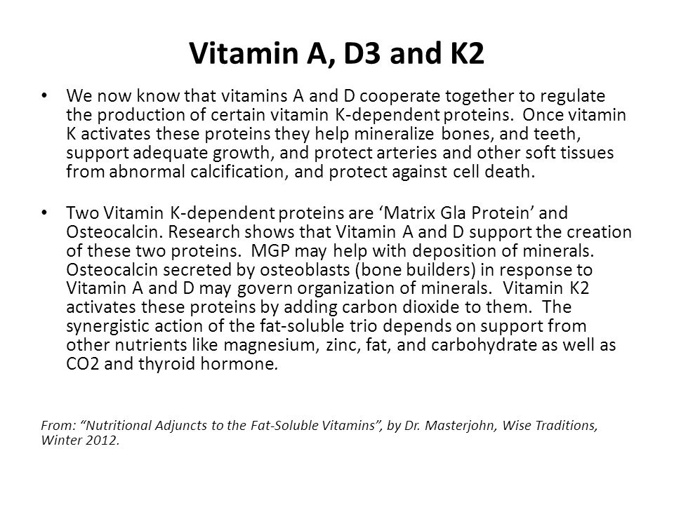 Vitamin A, D3 and K2 We now know that vitamins A and D cooperate together to regulate the production of certain vitamin K-dependent proteins. Once vit