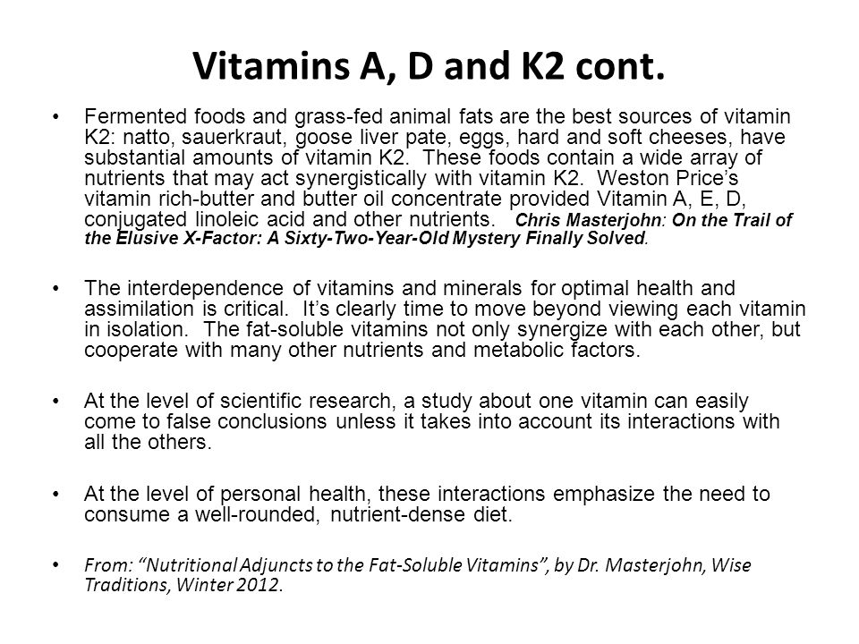 Vitamins A, D and K2 cont. Fermented foods and grass-fed animal fats are the best sources of vitamin K2: natto, sauerkraut, goose liver pate, eggs, ha
