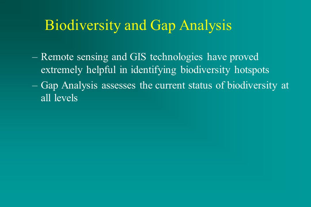 Active Remote Sensing Systems –Remote sensing and GIS technologies have proved extremely helpful in identifying biodiversity hotspots –Gap Analysis assesses the current status of biodiversity at all levels Biodiversity and Gap Analysis