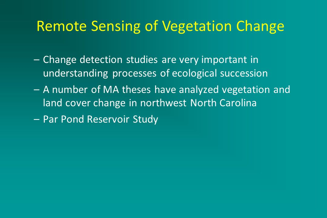 Active Remote Sensing Systems –Change detection studies are very important in understanding processes of ecological succession –A number of MA theses have analyzed vegetation and land cover change in northwest North Carolina –Par Pond Reservoir Study Remote Sensing of Vegetation Change