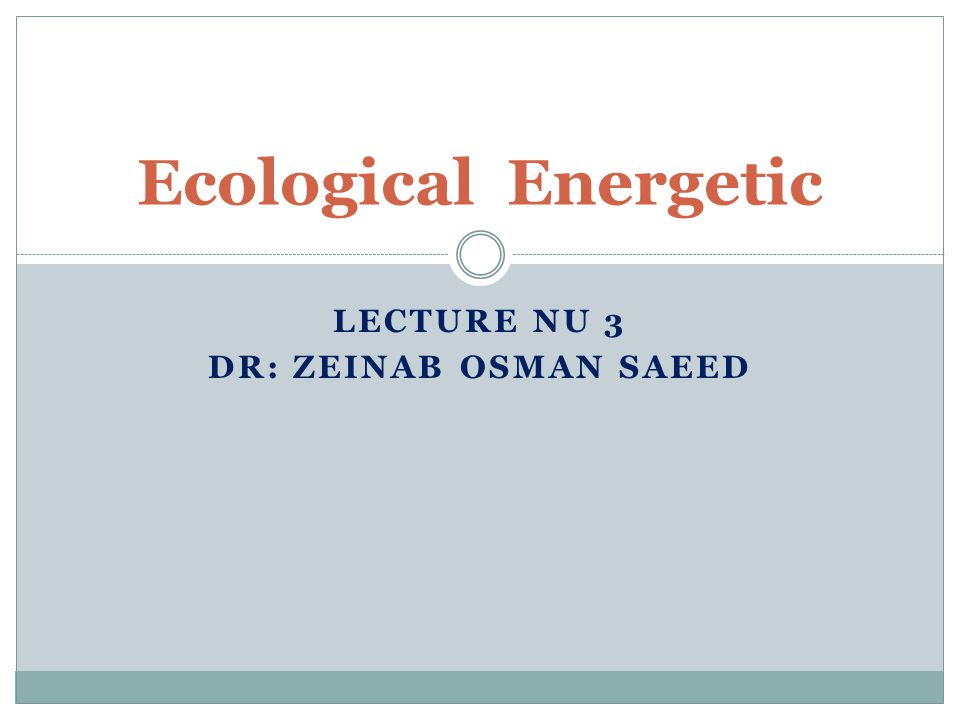 LECTURE NU 3 DR: ZEINAB OSMAN SAEED Ecological Energetic