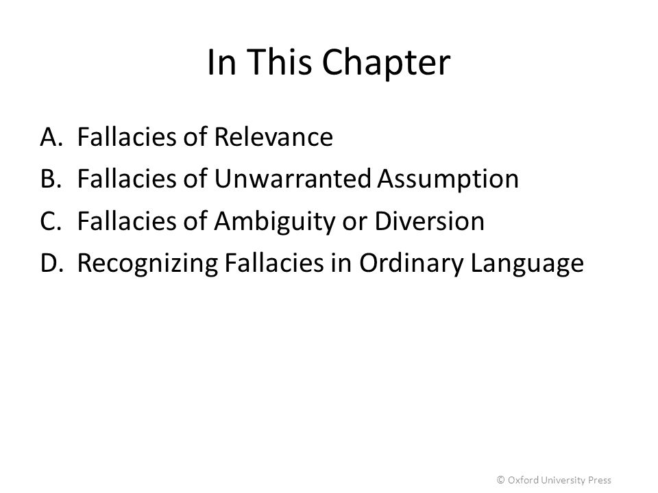In This Chapter A.Fallacies of Relevance B.Fallacies of Unwarranted Assumption C.Fallacies of Ambiguity or Diversion D.Recognizing Fallacies in Ordina