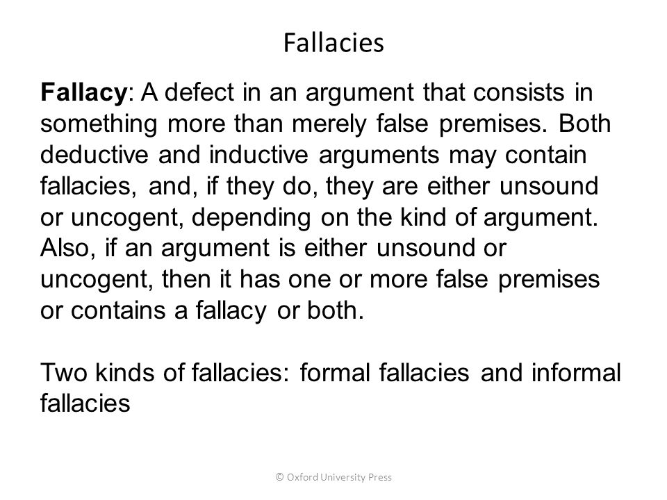 Fallacies Fallacy: A defect in an argument that consists in something more than merely false premises. Both deductive and inductive arguments may cont