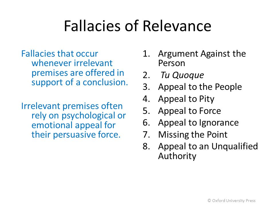 Fallacies of Relevance Fallacies that occur whenever irrelevant premises are offered in support of a conclusion. Irrelevant premises often rely on psy