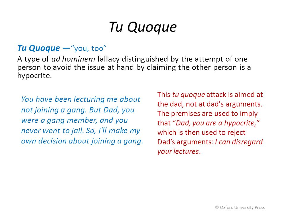 "Tu Quoque Tu Quoque — ""you, too"" A type of ad hominem fallacy distinguished by the attempt of one person to avoid the issue at hand by claiming the ot"