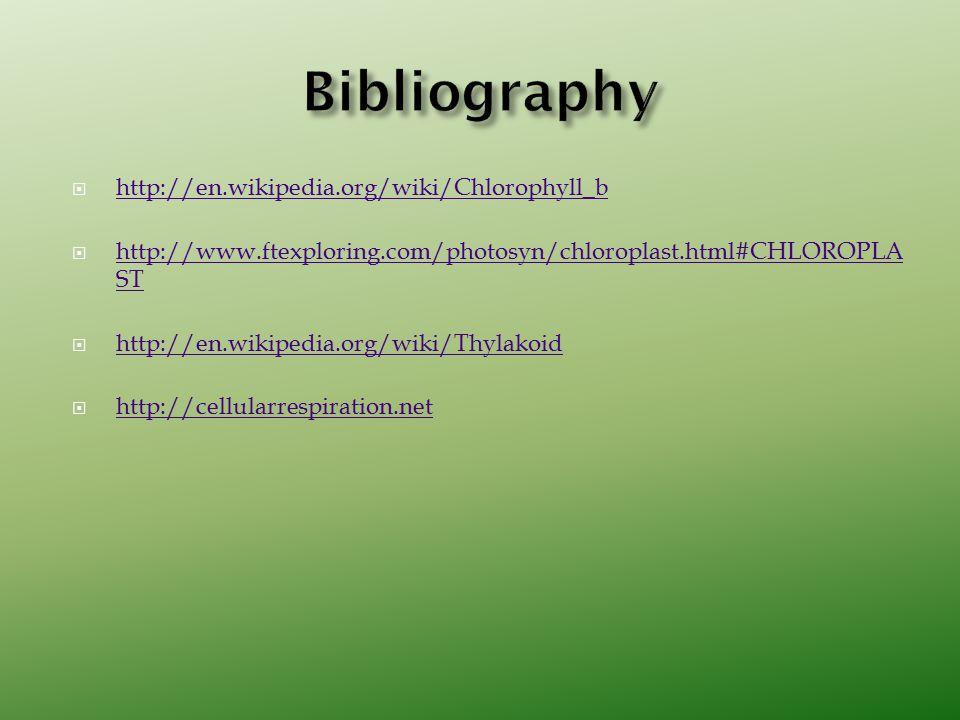  http://en.wikipedia.org/wiki/Chlorophyll_b http://en.wikipedia.org/wiki/Chlorophyll_b  http://www.ftexploring.com/photosyn/chloroplast.html#CHLOROPLA ST http://www.ftexploring.com/photosyn/chloroplast.html#CHLOROPLA ST  http://en.wikipedia.org/wiki/Thylakoid http://en.wikipedia.org/wiki/Thylakoid  http://cellularrespiration.net http://cellularrespiration.net