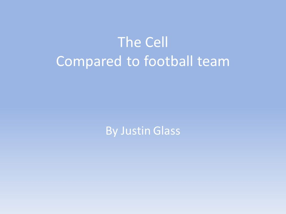 The Cell Compared to football team By Justin Glass