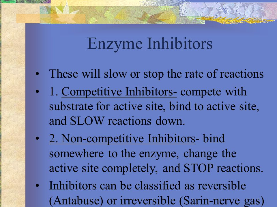 Enzyme Inhibitors These will slow or stop the rate of reactions 1.